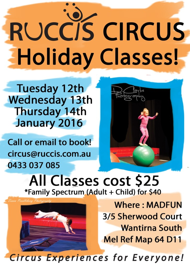 RUCCIS Circus Holiday Classes. Tuesday 12th, Wednesday 13th, Thursday 14th, January 2016. Call or email to book! circus@ruccis.com.au Phone 0433037085. All Classes cost $25 *Family Spectrum (adult + Child) for $40. Where: Madfun, 3/5 Sherwood Crt, Wantirna South, Mel Ref Map 64 D11. Circus Experiences for Everyone!