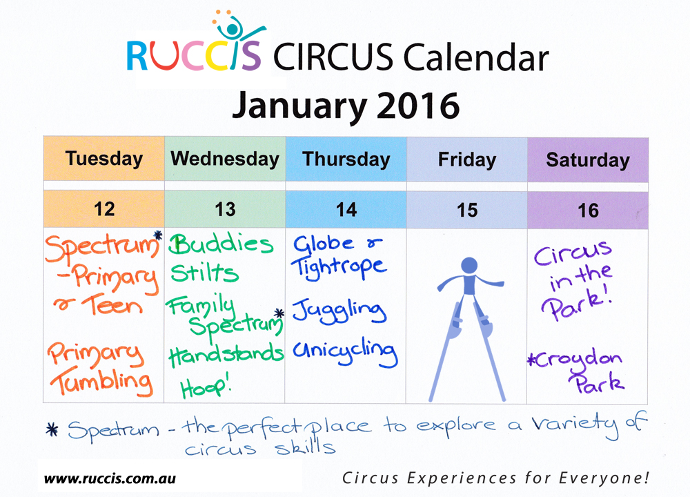 RUCCIS Circus Calendar Jan 2016. Tuesday 12, Spectrum - Primary & Teen. Primary Tumbling. Wednesday 13, Buddies, stilts, Family Spectrum, Handstands, Hoop! Thursday 14, GLobe & Tightrope, Juggling, Unicycling. Friday 15th (image of stiltwalker). Sat 16, Circus in the Park, Croydon Park. Spectrum - the perfect place to explore a variety of Circus Skills. www.ruccis.com.au. Circus Experiences for everyone.